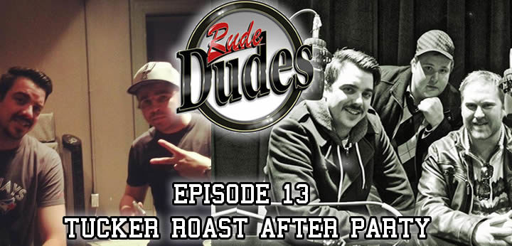 Rude Dudes Episode 13 Tucker Roast After Party!